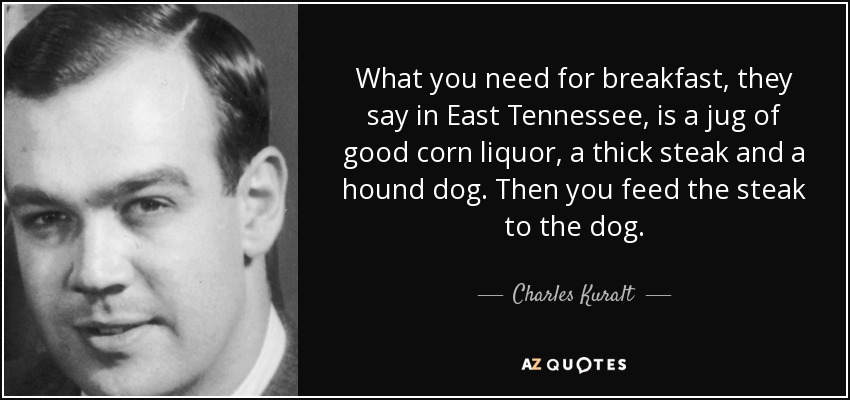 What you need for breakfast, they say in East Tennessee, is a jug of good corn liquor, a thick steak and a hound dog. Then you feed the steak to the dog. - Charles Kuralt