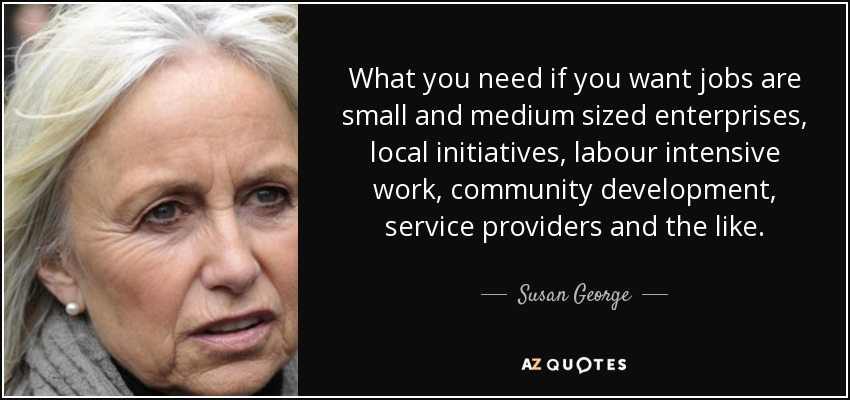 What you need if you want jobs are small and medium sized enterprises, local initiatives, labour intensive work, community development, service providers and the like. - Susan George