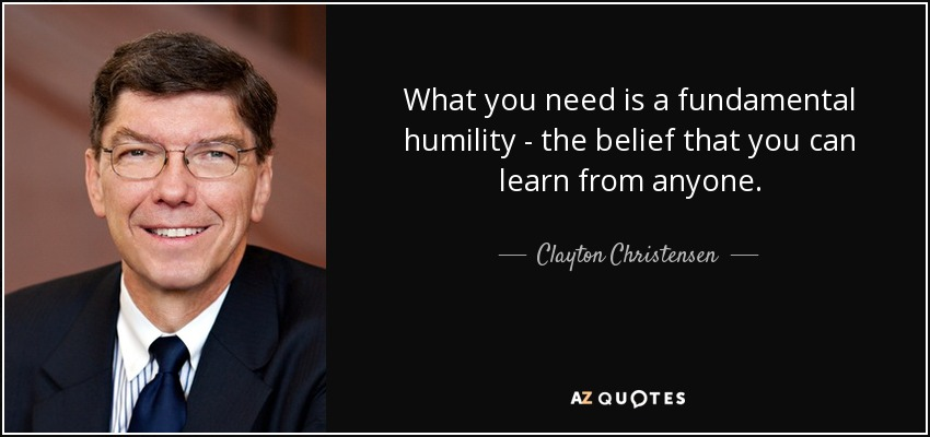 What you need is a fundamental humility - the belief that you can learn from anyone. - Clayton Christensen