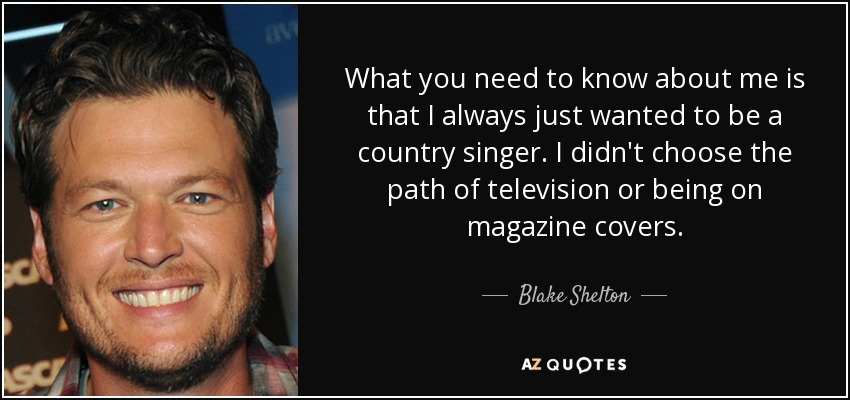 What you need to know about me is that I always just wanted to be a country singer. I didn't choose the path of television or being on magazine covers. - Blake Shelton