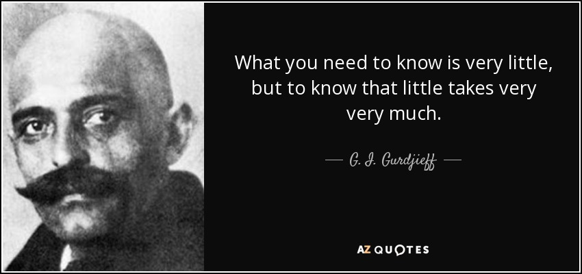 What you need to know is very little, but to know that little takes very very much. - G. I. Gurdjieff