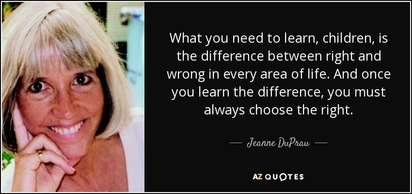 What you need to learn, children, is the difference between right and wrong in every area of life. And once you learn the difference, you must always choose the right. - Jeanne DuPrau