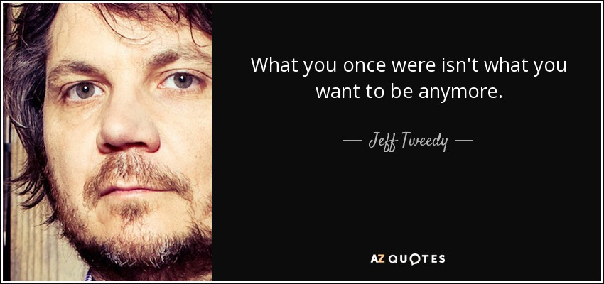 What you once were isn't what you want to be anymore. - Jeff Tweedy
