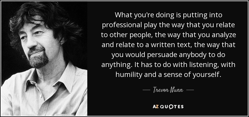 What you're doing is putting into professional play the way that you relate to other people, the way that you analyze and relate to a written text, the way that you would persuade anybody to do anything. It has to do with listening, with humility and a sense of yourself. - Trevor Nunn
