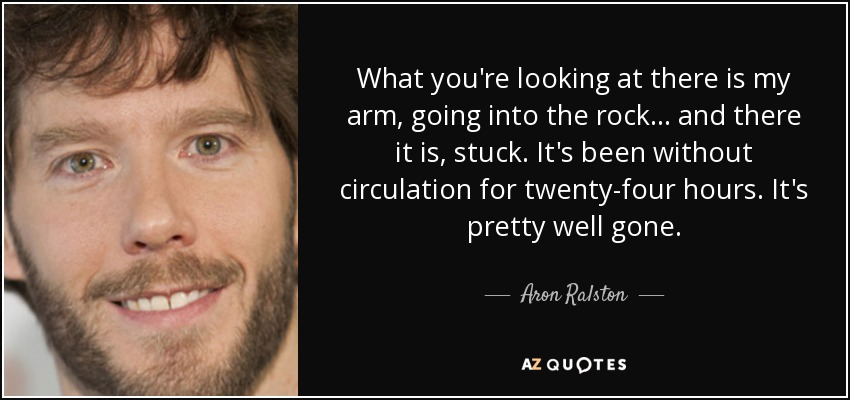 What you're looking at there is my arm, going into the rock... and there it is, stuck. It's been without circulation for twenty-four hours. It's pretty well gone. - Aron Ralston