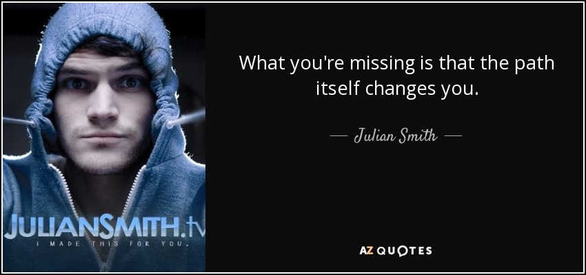 What you're missing is that the path itself changes you. - Julian Smith