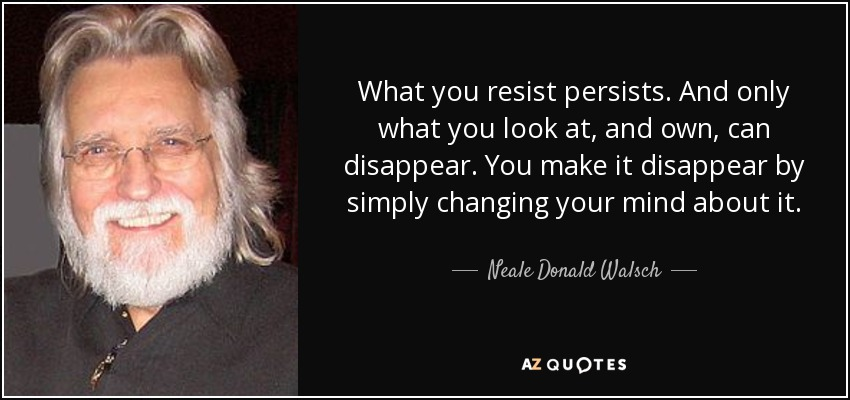 Image result for neale donald walsch quotes what you resist persists