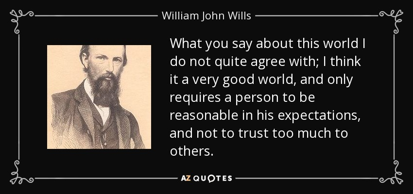 What you say about this world I do not quite agree with; I think it a very good world, and only requires a person to be reasonable in his expectations, and not to trust too much to others. - William John Wills