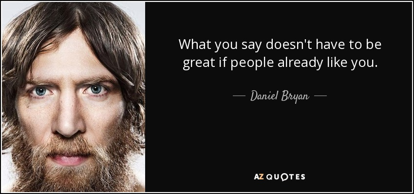 What you say doesn't have to be great if people already like you. - Daniel Bryan