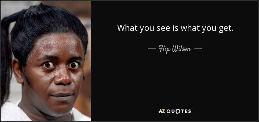 What you see is what you get. - Flip Wilson