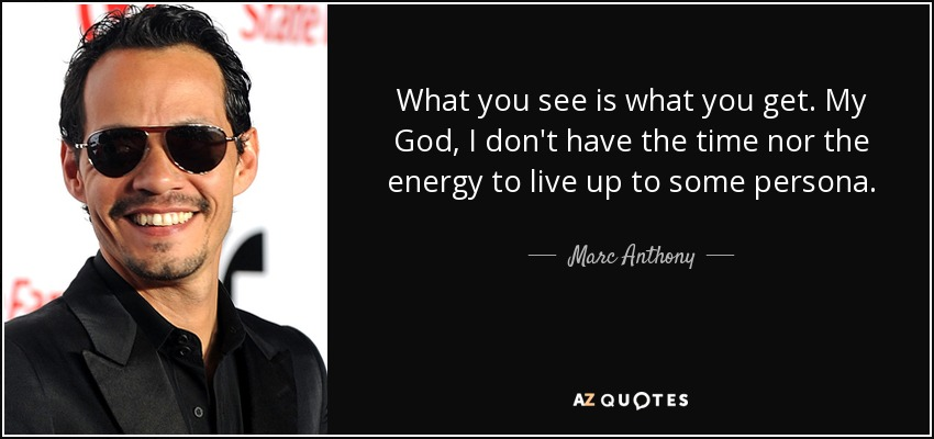 What you see is what you get. My God, I don't have the time nor the energy to live up to some persona. - Marc Anthony