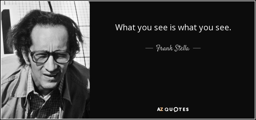 What you see is what you see. - Frank Stella