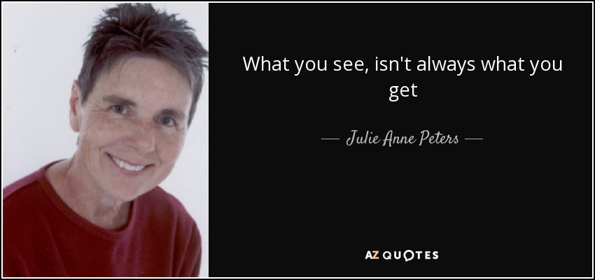 What you see, isn't always what you get - Julie Anne Peters