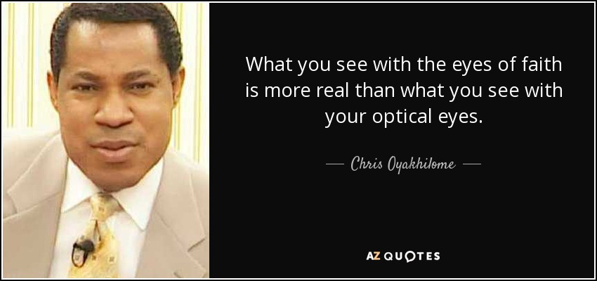 What you see with the eyes of faith is more real than what you see with your optical eyes. - Chris Oyakhilome