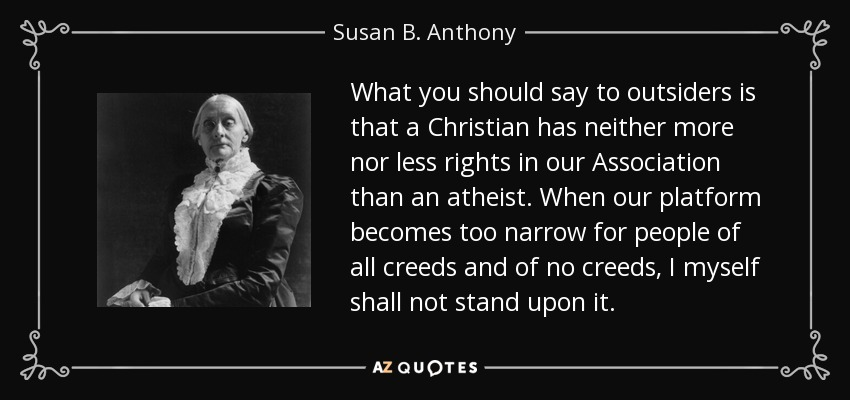 What you should say to outsiders is that a Christian has neither more nor less rights in our Association than an atheist. When our platform becomes too narrow for people of all creeds and of no creeds, I myself shall not stand upon it. - Susan B. Anthony