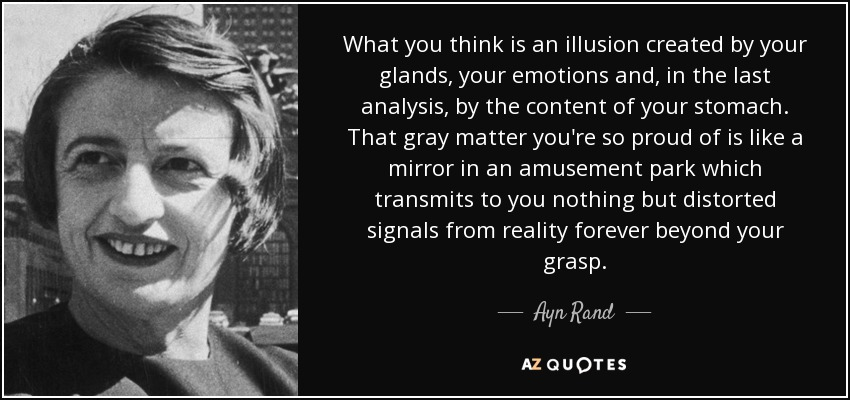 What you think is an illusion created by your glands, your emotions and, in the last analysis, by the content of your stomach. That gray matter you're so proud of is like a mirror in an amusement park which transmits to you nothing but distorted signals from reality forever beyond your grasp. - Ayn Rand