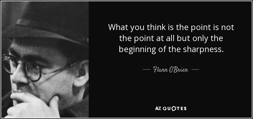 What you think is the point is not the point at all but only the beginning of the sharpness. - Flann O'Brien