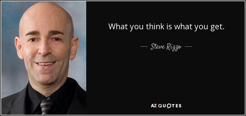 What you think is what you get. - Steve Rizzo