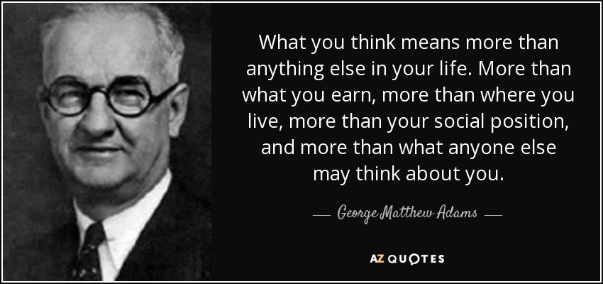 What you think means more than anything else in your life. More than what you earn, more than where you live, more than your social position, and more than what anyone else may think about you. - George Matthew Adams