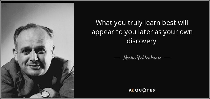 What you truly learn best will appear to you later as your own discovery. - Moshe Feldenkrais
