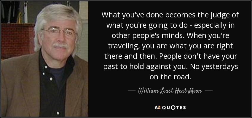 What you've done becomes the judge of what you're going to do - especially in other people's minds. When you're traveling, you are what you are right there and then. People don't have your past to hold against you. No yesterdays on the road. - William Least Heat-Moon
