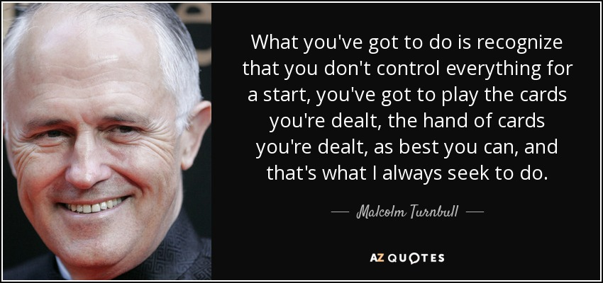 What you've got to do is recognize that you don't control everything for a start, you've got to play the cards you're dealt, the hand of cards you're dealt, as best you can, and that's what I always seek to do. - Malcolm Turnbull