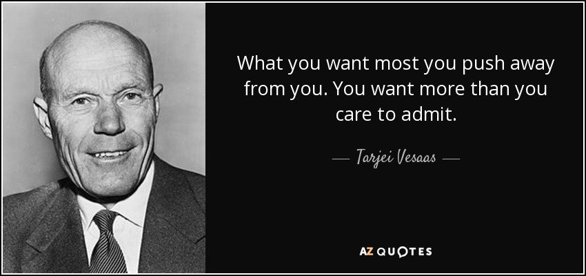 What you want most you push away from you. You want more than you care to admit. - Tarjei Vesaas