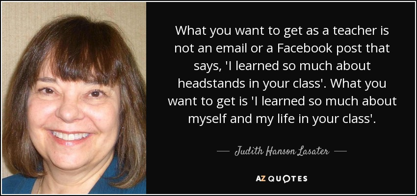 What you want to get as a teacher is not an email or a Facebook post that says, 'I learned so much about headstands in your class'. What you want to get is 'I learned so much about myself and my life in your class'. - Judith Hanson Lasater