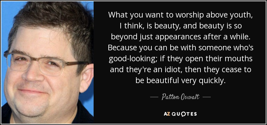 What you want to worship above youth, I think, is beauty, and beauty is so beyond just appearances after a while. Because you can be with someone who's good-looking; if they open their mouths and they're an idiot, then they cease to be beautiful very quickly. - Patton Oswalt