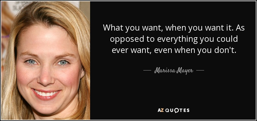 What you want, when you want it. As opposed to everything you could ever want, even when you don't. - Marissa Mayer