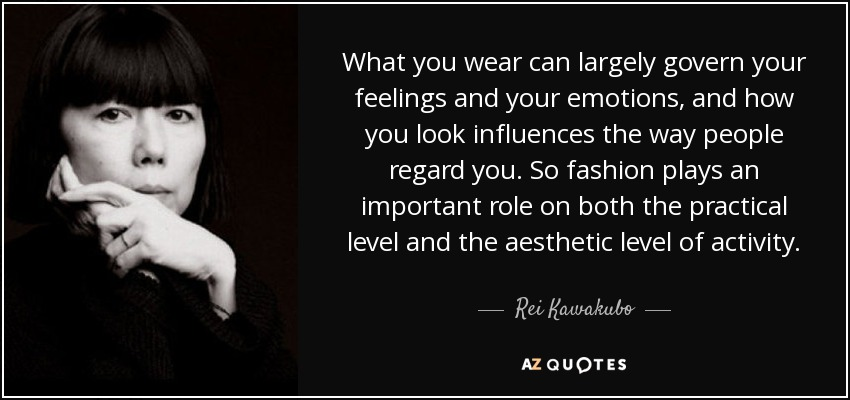 What you wear can largely govern your feelings and your emotions, and how you look influences the way people regard you. So fashion plays an important role on both the practical level and the aesthetic level of activity. - Rei Kawakubo