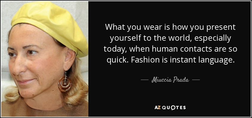 What you wear is how you present yourself to the world, especially today, when human contacts are so quick. Fashion is instant language. - Miuccia Prada