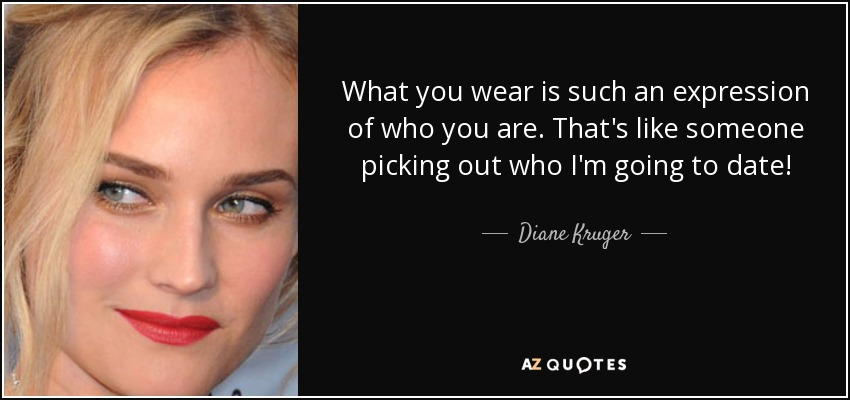 What you wear is such an expression of who you are. That's like someone picking out who I'm going to date! - Diane Kruger