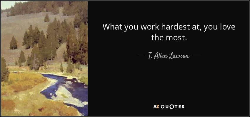 What you work hardest at, you love the most. - T. Allen Lawson