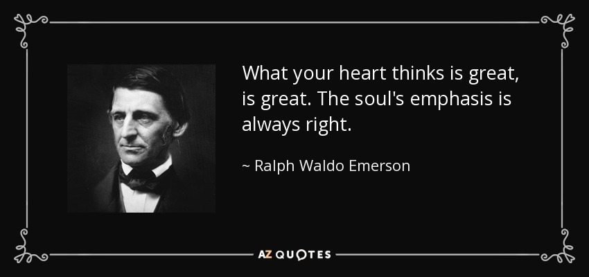 What your heart thinks is great, is great. The soul's emphasis is always right. - Ralph Waldo Emerson
