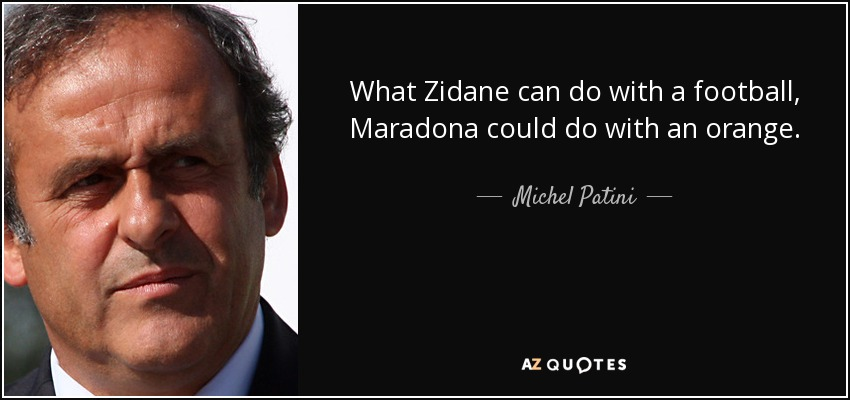 What Zidane can do with a football, Maradona could do with an orange. - Michel Patini