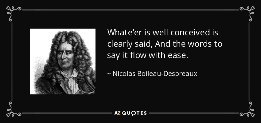 Whate'er is well conceived is clearly said, And the words to say it flow with ease. - Nicolas Boileau-Despreaux