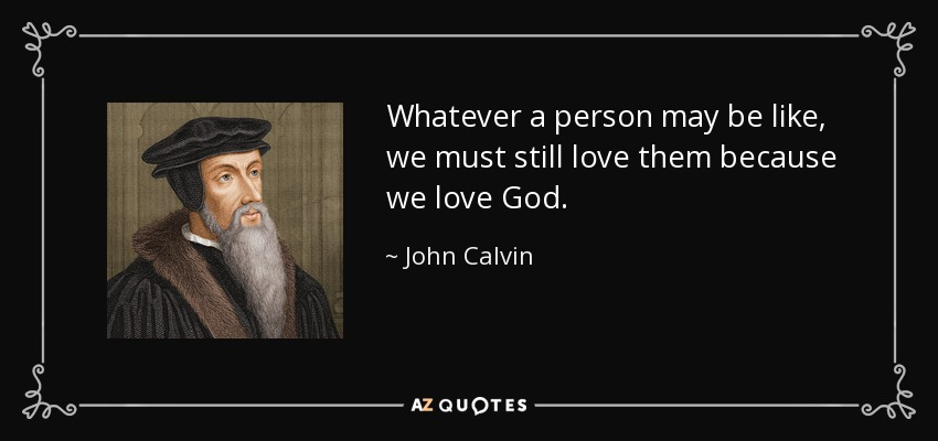 Whatever a person may be like, we must still love them because we love God. - John Calvin