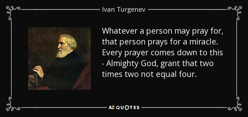 Whatever a person may pray for, that person prays for a miracle. Every prayer comes down to this - Almighty God, grant that two times two not equal four. - Ivan Turgenev