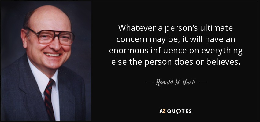 Whatever a person's ultimate concern may be, it will have an enormous influence on everything else the person does or believes. - Ronald H. Nash