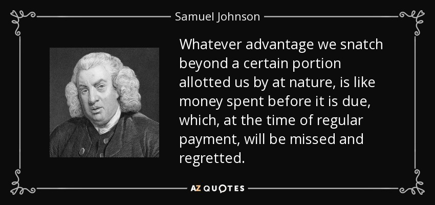 Whatever advantage we snatch beyond a certain portion allotted us by at nature, is like money spent before it is due, which, at the time of regular payment, will be missed and regretted. - Samuel Johnson