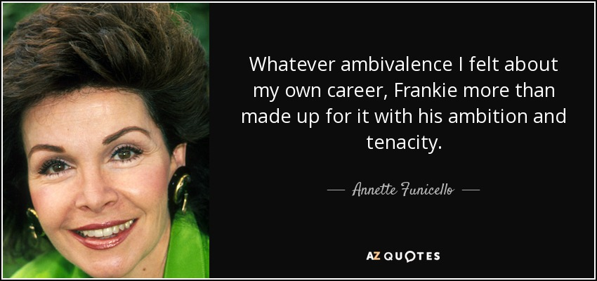 Whatever ambivalence I felt about my own career, Frankie more than made up for it with his ambition and tenacity. - Annette Funicello