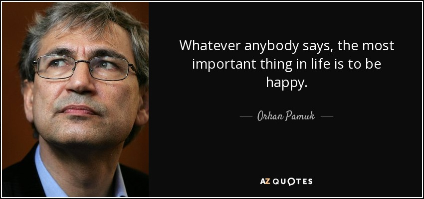 Whatever anybody says, the most important thing in life is to be happy. - Orhan Pamuk