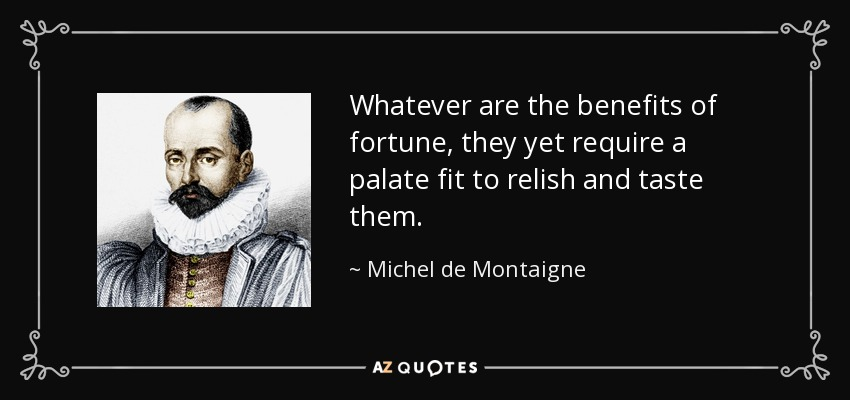 Whatever are the benefits of fortune, they yet require a palate fit to relish and taste them. - Michel de Montaigne