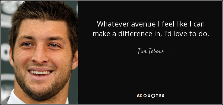 Whatever avenue I feel like I can make a difference in, I'd love to do. - Tim Tebow