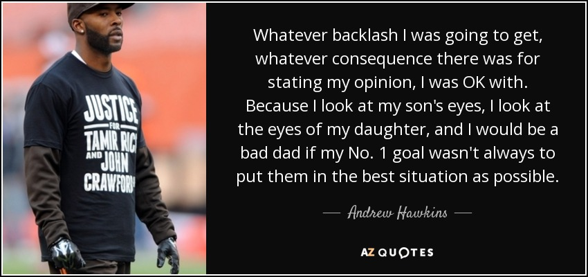 Whatever backlash I was going to get, whatever consequence there was for stating my opinion, I was OK with. Because I look at my son's eyes, I look at the eyes of my daughter, and I would be a bad dad if my No. 1 goal wasn't always to put them in the best situation as possible. - Andrew Hawkins