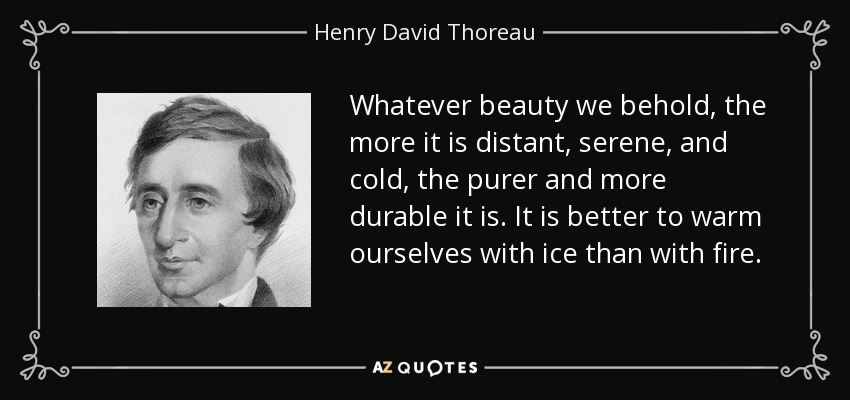 Whatever beauty we behold, the more it is distant, serene, and cold, the purer and more durable it is. It is better to warm ourselves with ice than with fire. - Henry David Thoreau