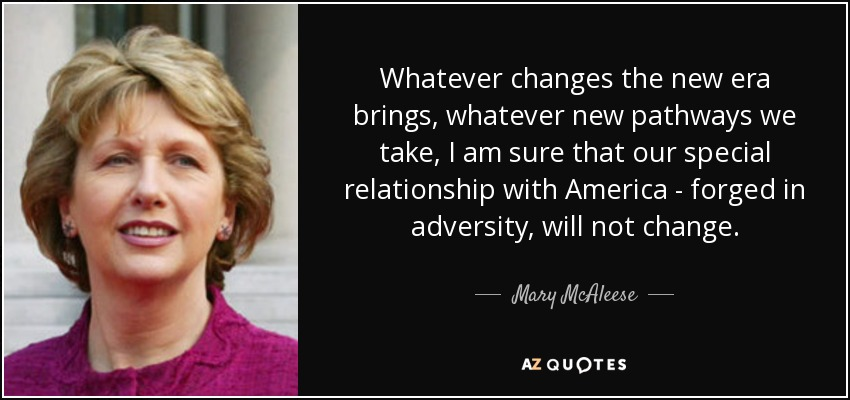 Whatever changes the new era brings, whatever new pathways we take, I am sure that our special relationship with America - forged in adversity, will not change. - Mary McAleese