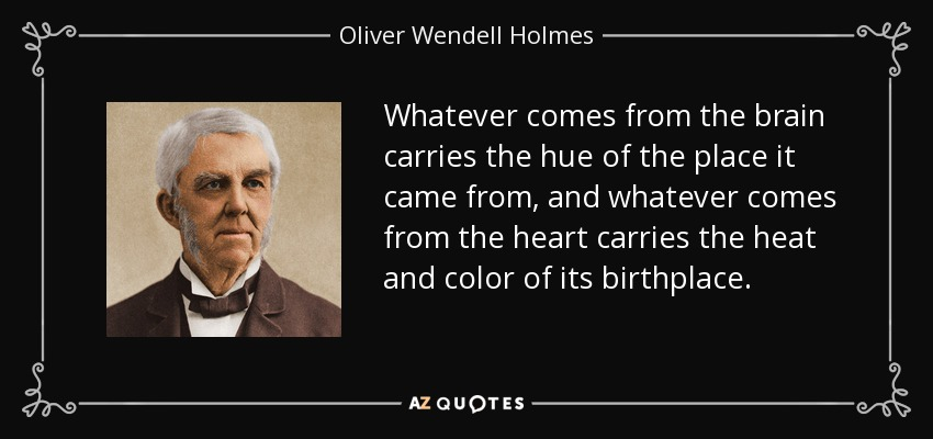 Whatever comes from the brain carries the hue of the place it came from, and whatever comes from the heart carries the heat and color of its birthplace. - Oliver Wendell Holmes Sr.