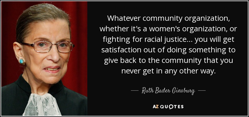 Whatever community organization, whether it's a women's organization, or fighting for racial justice ... you will get satisfaction out of doing something to give back to the community that you never get in any other way. - Ruth Bader Ginsburg
